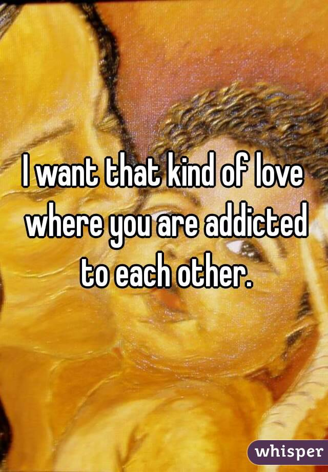 I want that kind of love where you are addicted to each other.