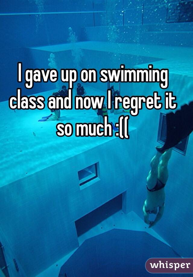 I gave up on swimming class and now I regret it so much :((