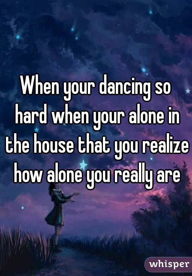 When your dancing so hard when your alone in the house that you realize how alone you really are