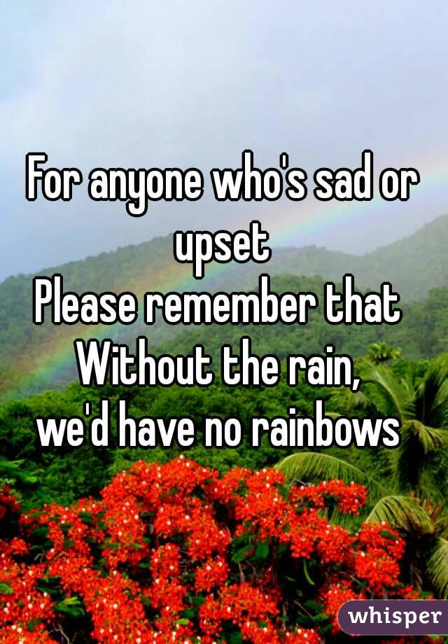 For anyone who's sad or upset  Please remember that  Without the rain,  we'd have no rainbows