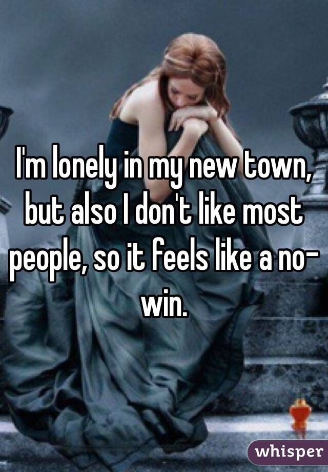 I'm lonely in my new town, but also I don't like most people, so it feels like a no-win.