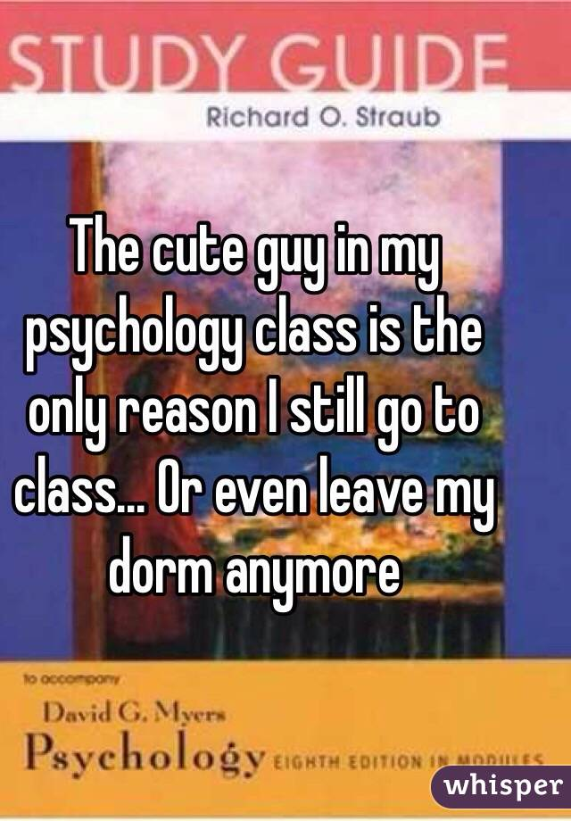 The cute guy in my psychology class is the only reason I still go to class... Or even leave my dorm anymore