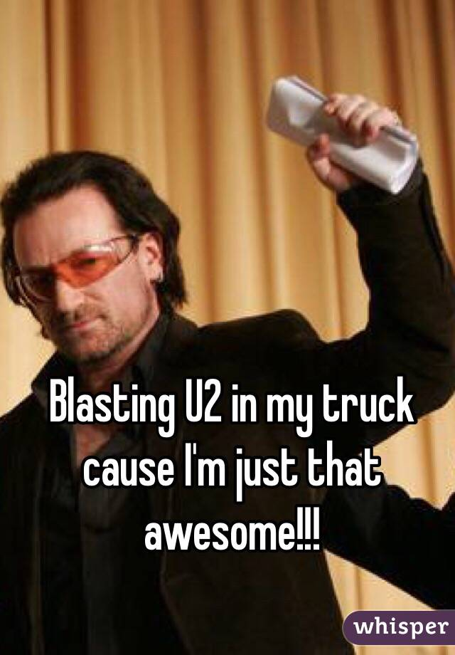 Blasting U2 in my truck cause I'm just that awesome!!!