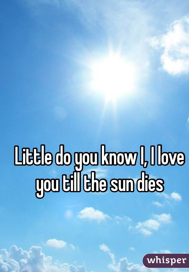 Little do you know I, I love you till the sun dies