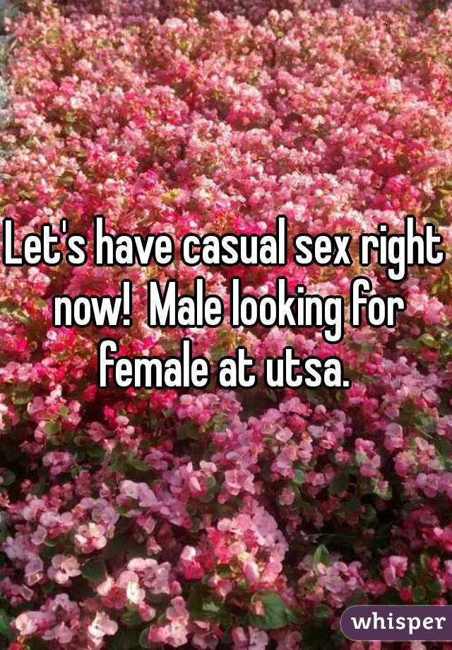 Let's have casual sex right now!  Male looking for female at utsa.