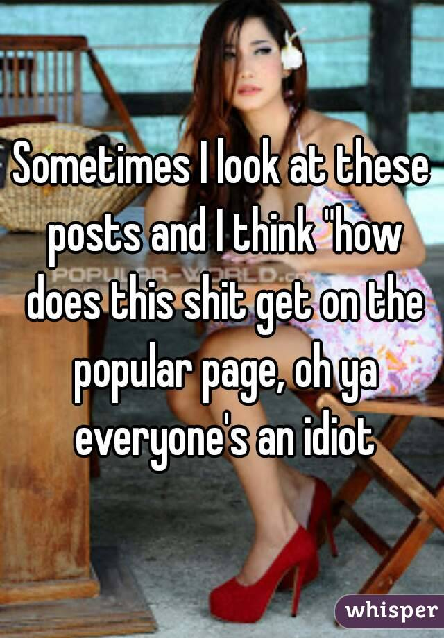 """Sometimes I look at these posts and I think """"how does this shit get on the popular page, oh ya everyone's an idiot"""