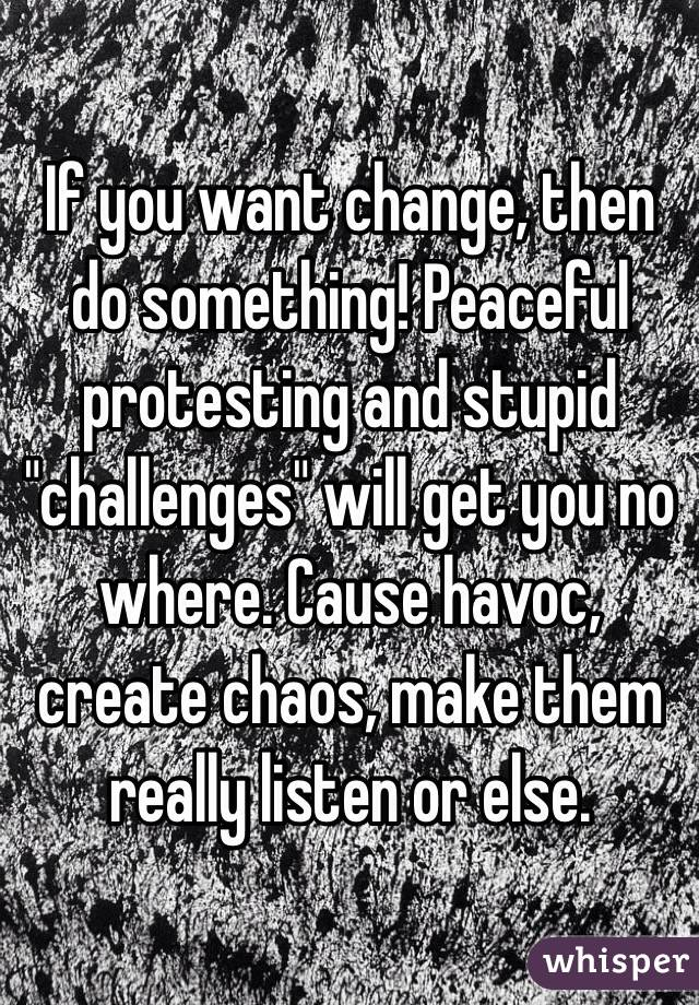 """If you want change, then do something! Peaceful protesting and stupid """"challenges"""" will get you no where. Cause havoc, create chaos, make them really listen or else."""
