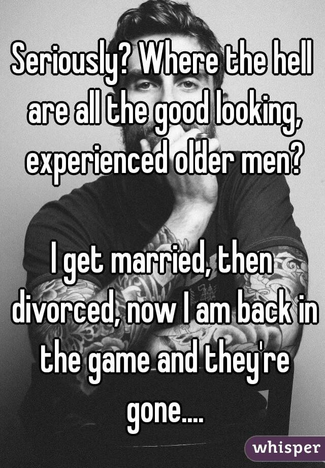 Seriously? Where the hell are all the good looking, experienced older men?  I get married, then divorced, now I am back in the game and they're gone....