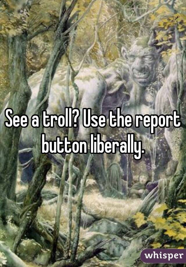 See a troll? Use the report button liberally.