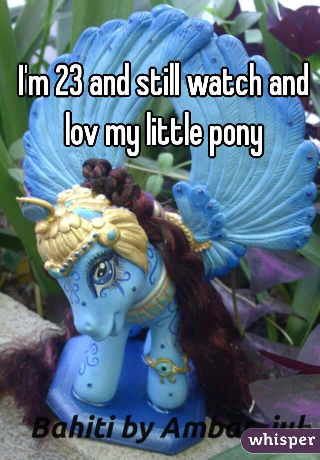 I'm 23 and still watch and lov my little pony