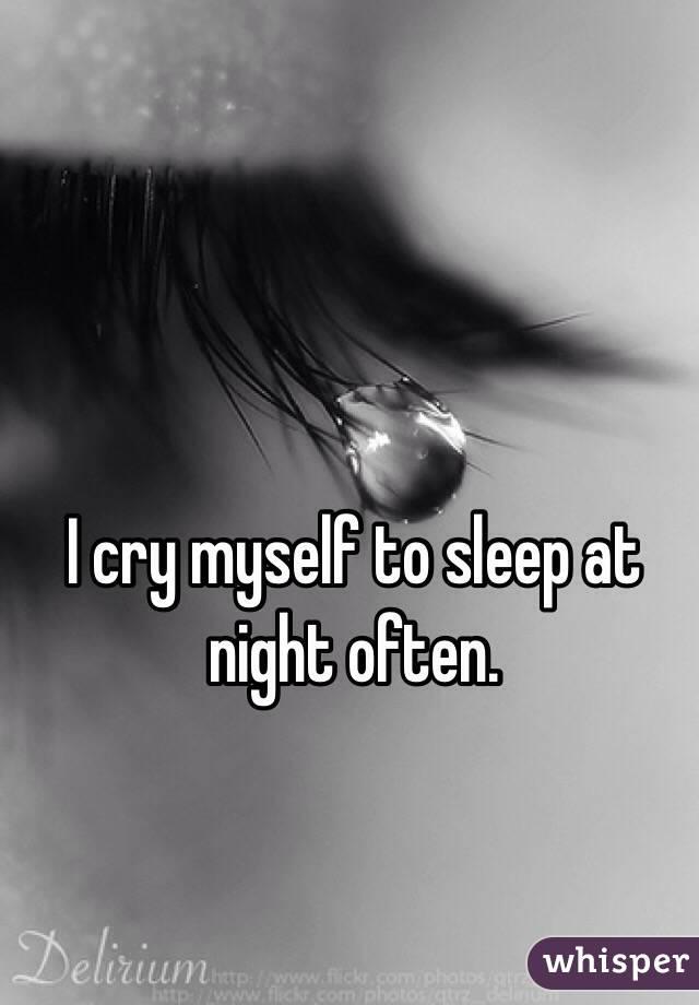 I cry myself to sleep at night often.