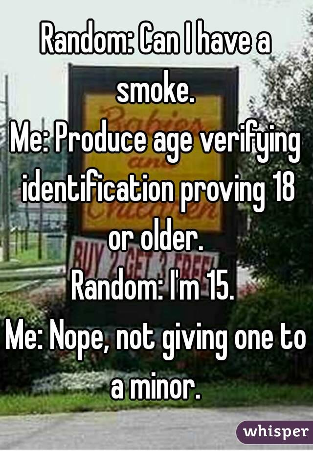 Random: Can I have a smoke.  Me: Produce age verifying identification proving 18 or older.  Random: I'm 15.  Me: Nope, not giving one to a minor.