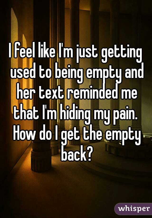 I feel like I'm just getting used to being empty and her text reminded me that I'm hiding my pain.  How do I get the empty back?