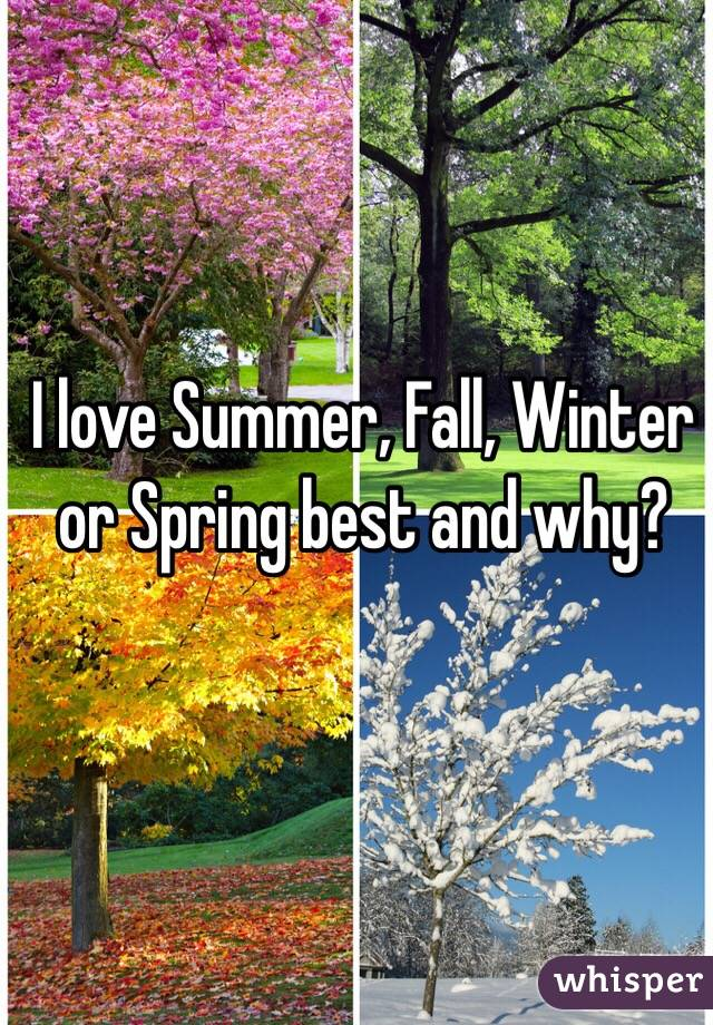 I love Summer, Fall, Winter or Spring best and why?