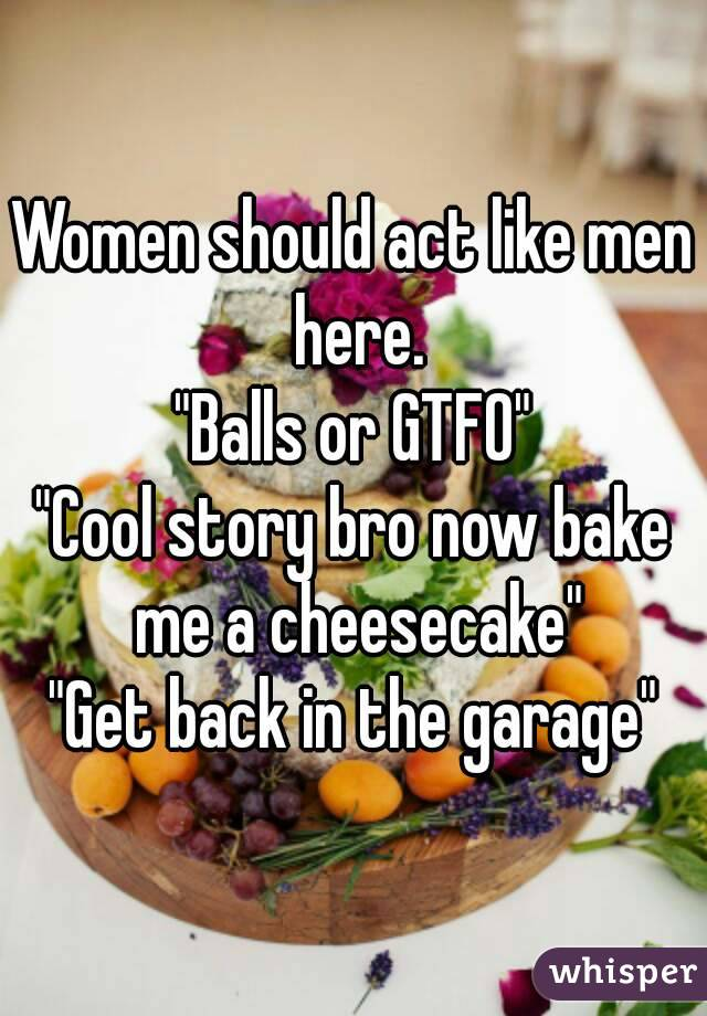 """Women should act like men here. """"Balls or GTFO"""" """"Cool story bro now bake me a cheesecake"""" """"Get back in the garage"""""""