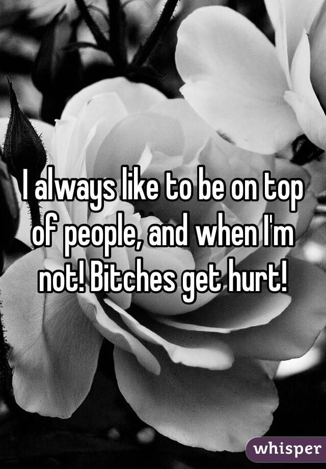 I always like to be on top of people, and when I'm not! Bitches get hurt!