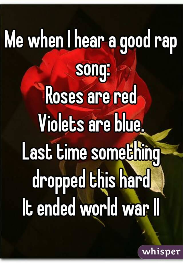Me when I hear a good rap song: Roses are red Violets are blue. Last time something dropped this hard  It ended world war II