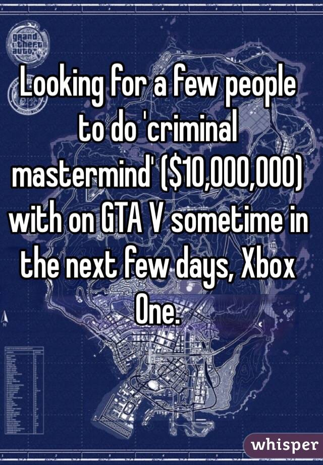 Looking for a few people to do 'criminal mastermind' ($10,000,000) with on GTA V sometime in the next few days, Xbox One.