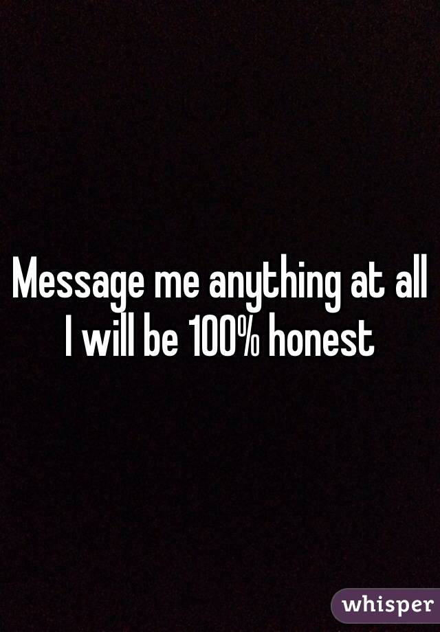 Message me anything at all  I will be 100% honest