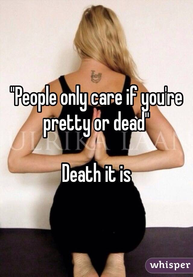 """""""People only care if you're pretty or dead""""  Death it is"""