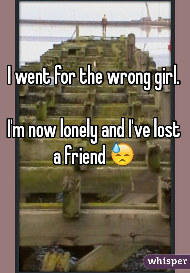 I went for the wrong girl.  I'm now lonely and I've lost a friend 😓