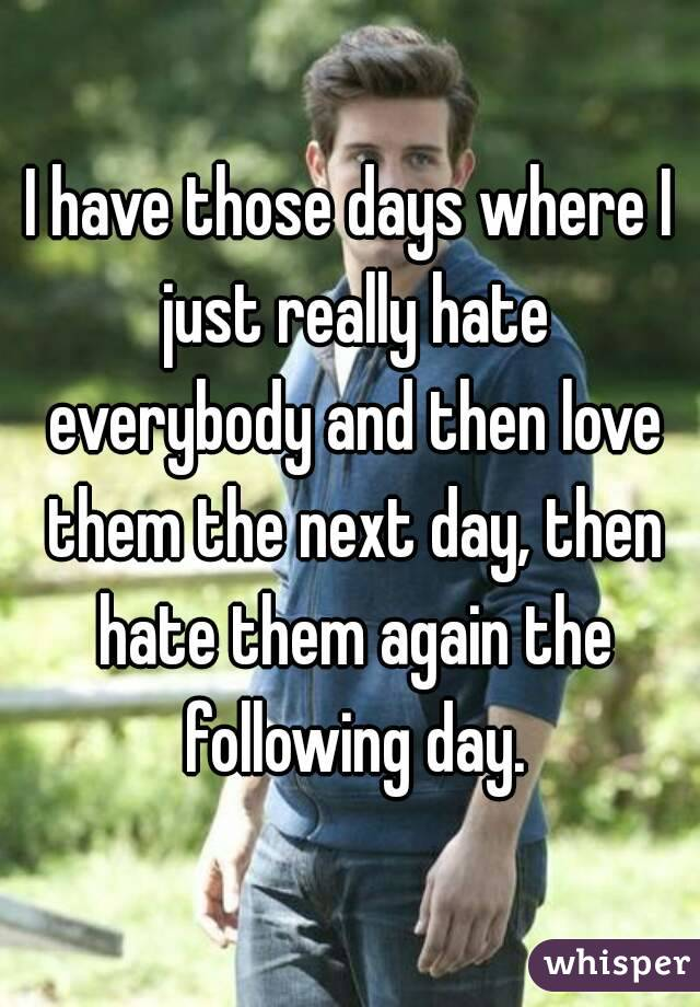 I have those days where I just really hate everybody and then love them the next day, then hate them again the following day.