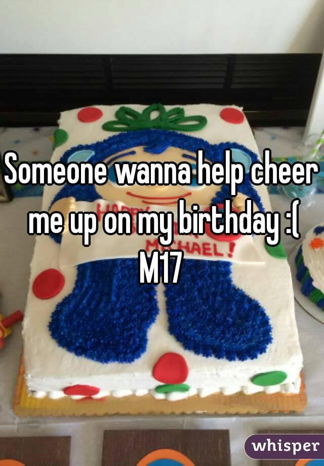Someone wanna help cheer me up on my birthday :( M17
