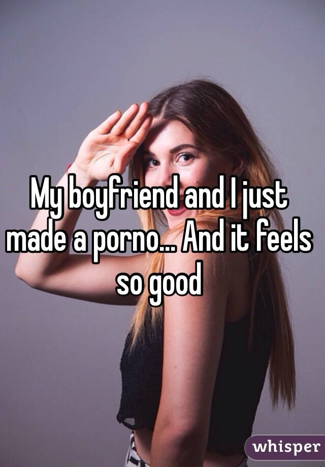 My boyfriend and I just made a porno... And it feels so good