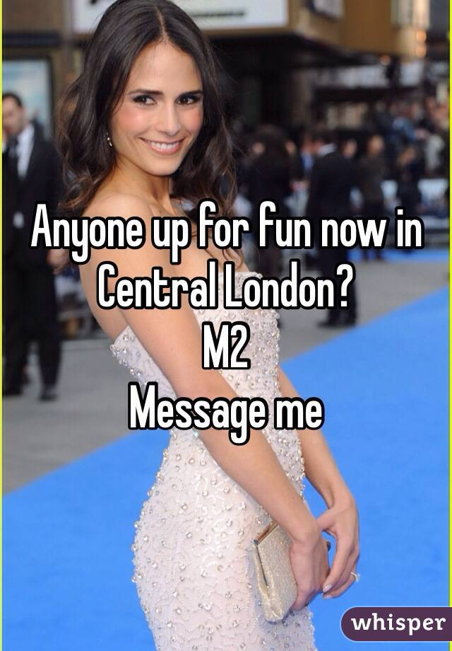 Anyone up for fun now in Central London? M2 Message me