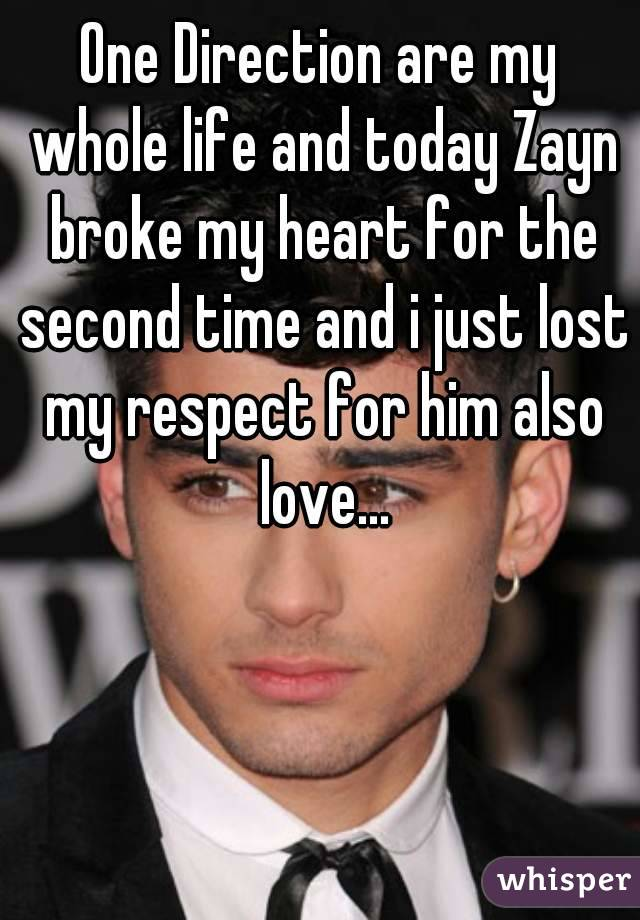 One Direction are my whole life and today Zayn broke my heart for the second time and i just lost my respect for him also love...