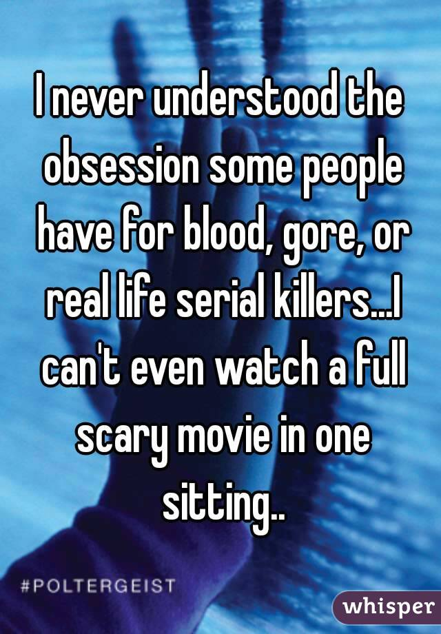 I never understood the obsession some people have for blood, gore, or real life serial killers...I can't even watch a full scary movie in one sitting..