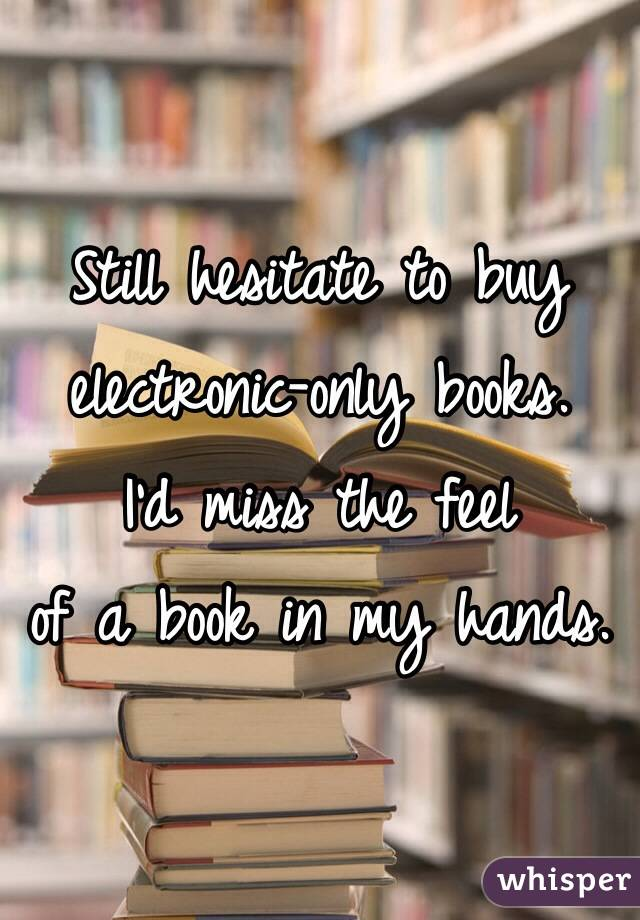 Still hesitate to buy electronic-only books. I'd miss the feel of a book in my hands.