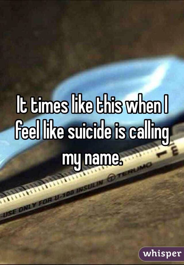 It times like this when I feel like suicide is calling my name.