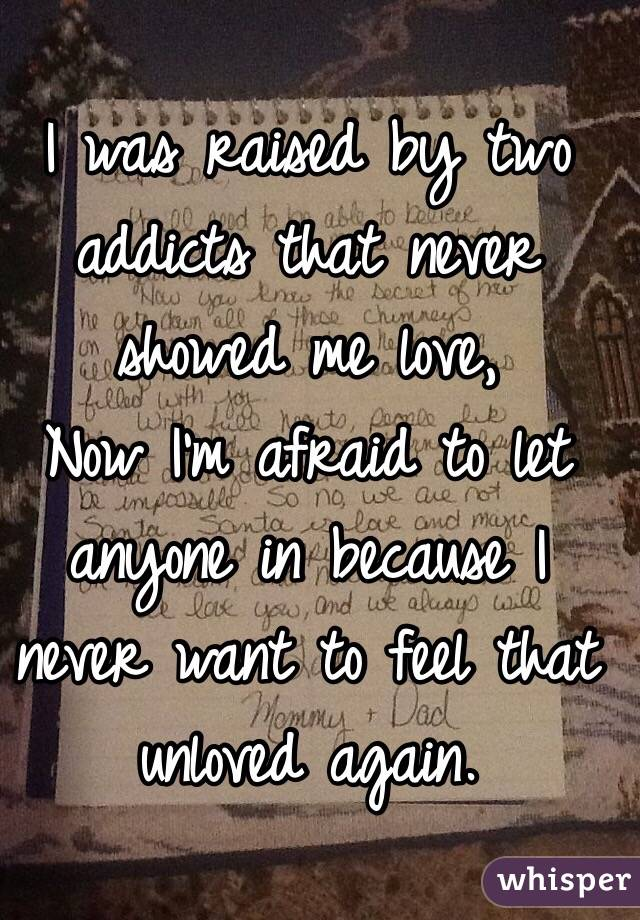 I was raised by two addicts that never showed me love,  Now I'm afraid to let anyone in because I never want to feel that unloved again.
