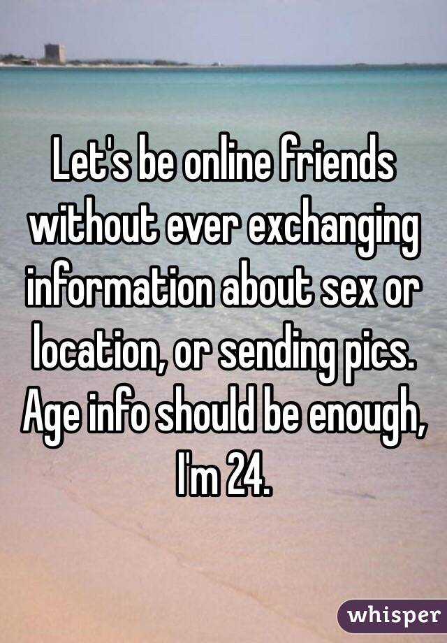 Let's be online friends without ever exchanging information about sex or location, or sending pics. Age info should be enough, I'm 24.