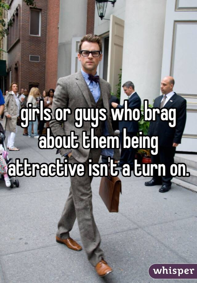 girls or guys who brag about them being attractive isn't a turn on.