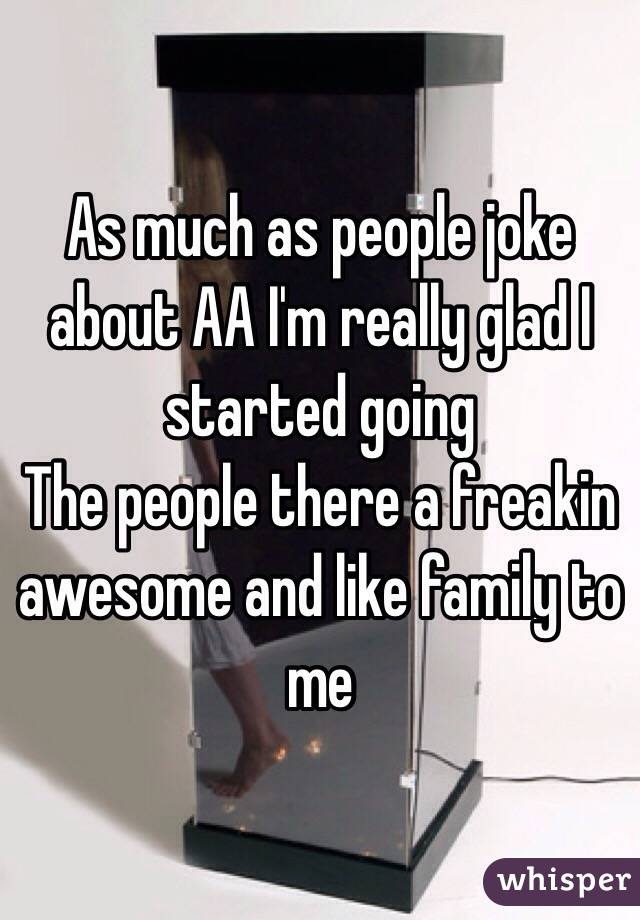 As much as people joke about AA I'm really glad I started going The people there a freakin awesome and like family to me