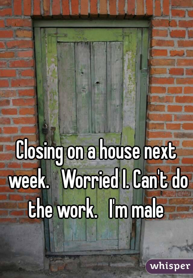 Closing on a house next week.   Worried I. Can't do the work.   I'm male