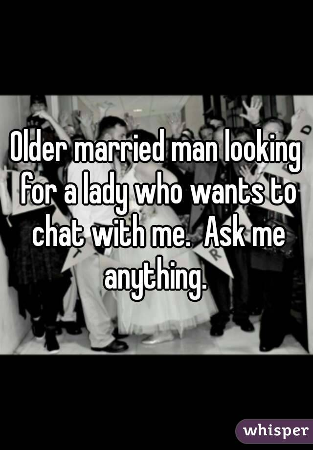 Older married man looking for a lady who wants to chat with me.  Ask me anything.