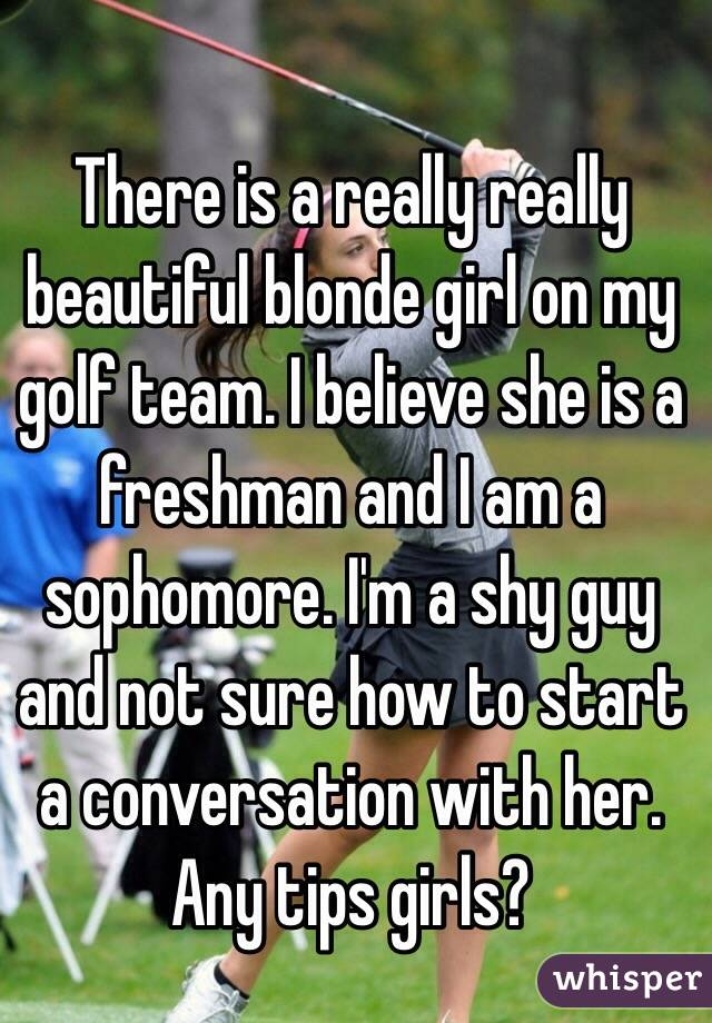 There is a really really beautiful blonde girl on my golf team. I believe she is a freshman and I am a sophomore. I'm a shy guy and not sure how to start a conversation with her. Any tips girls?