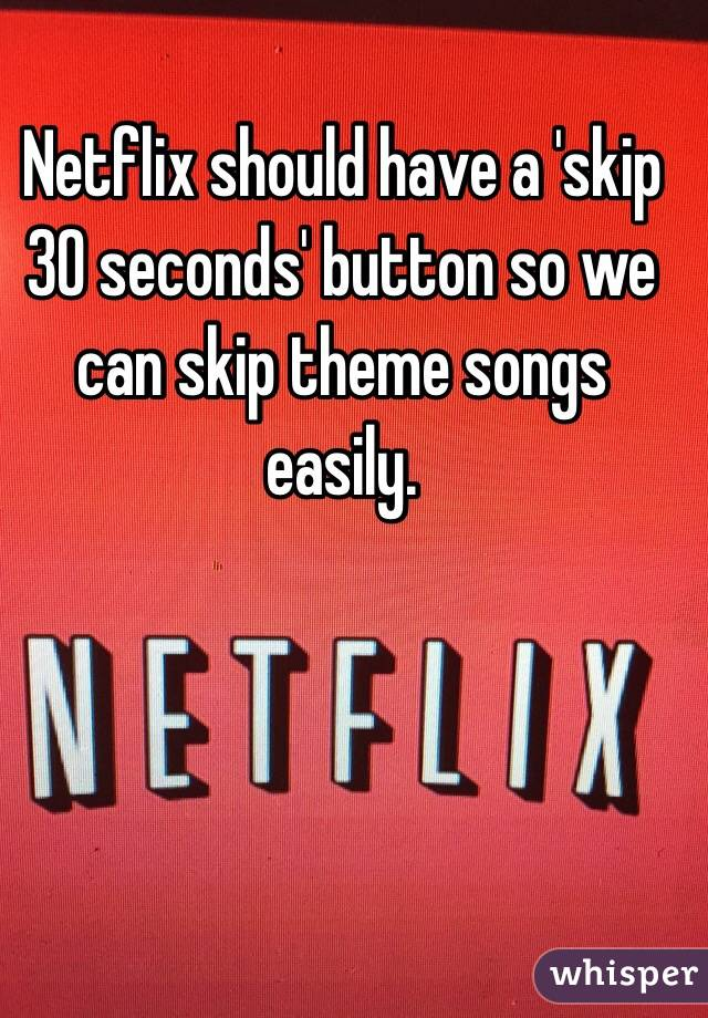 Netflix should have a 'skip 30 seconds' button so we can skip theme songs easily.