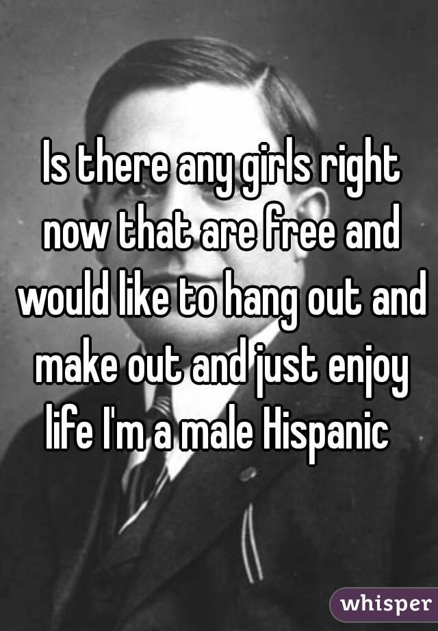 Is there any girls right now that are free and would like to hang out and make out and just enjoy life I'm a male Hispanic