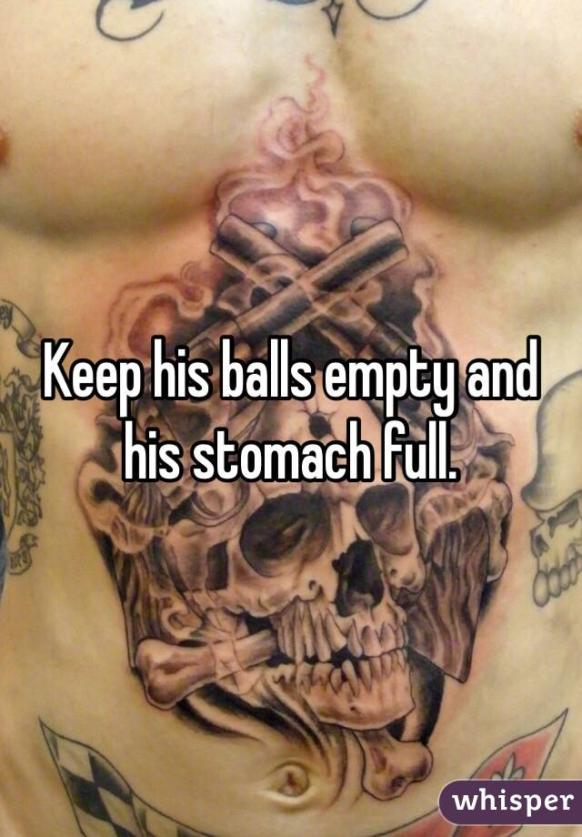 Keep his balls empty and his stomach full.