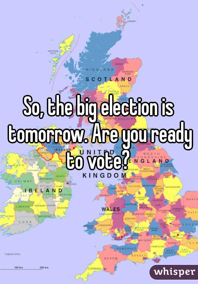 So, the big election is tomorrow. Are you ready to vote?