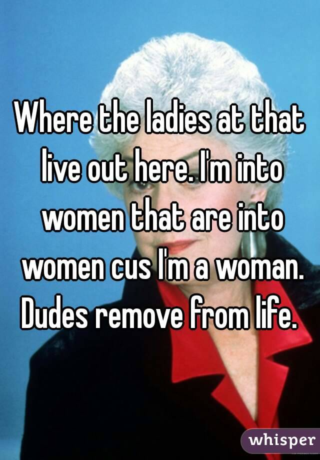 Where the ladies at that live out here. I'm into women that are into women cus I'm a woman. Dudes remove from life.