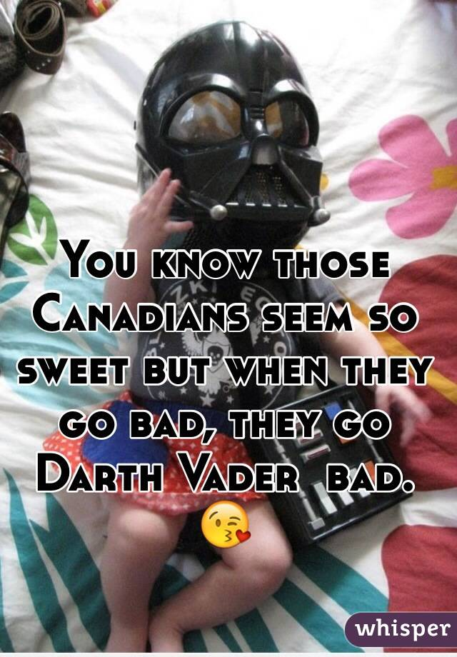 You know those Canadians seem so sweet but when they go bad, they go Darth Vader  bad. 😘