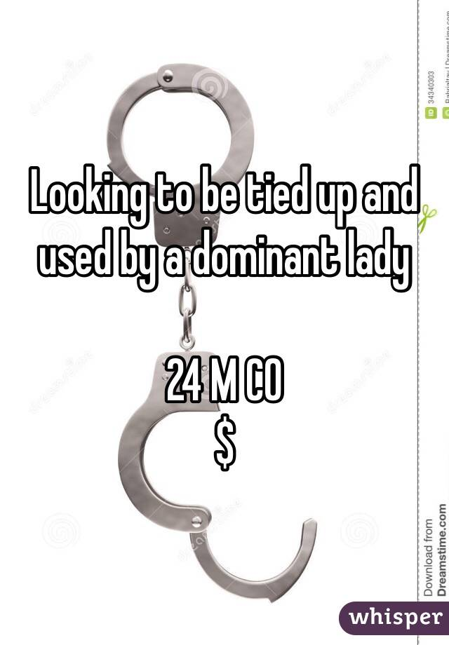 Looking to be tied up and used by a dominant lady  24 M CO $