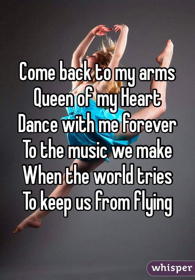 Come back to my arms Queen of my Heart Dance with me forever To the music we make When the world tries To keep us from flying