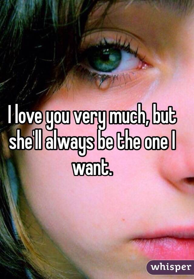 I love you very much, but she'll always be the one I want.