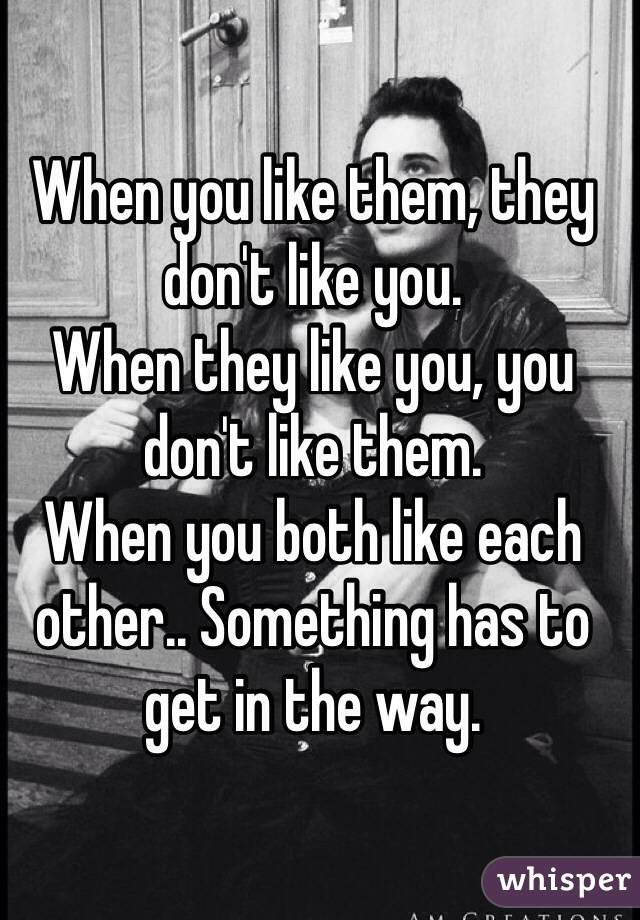 When you like them, they don't like you.  When they like you, you don't like them.  When you both like each other.. Something has to get in the way.